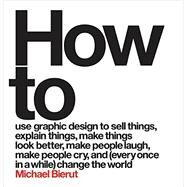 How to use graphic design to sell things, explain things, make things look better, make people laugh, make people cry, and every once in a while change the world by Bierut, Michael, 9780062413901