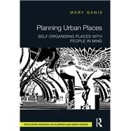 Planning Urban Places: Self-Organising Places with People in Mind by Ganis; Mary, 9781138793903