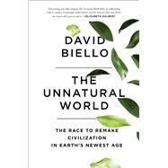 The Unnatural World The Race to Remake Civilization in Earth's Newest Age by Biello, David, 9781476743905
