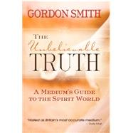 The Unbelievable Truth: Powerful Insights into the Unseen World of Spirits, Ghosts, Poltergeists, and Altered States by Smith, Gordon, 9781781803905