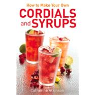 How to Make Your Own Cordials and Syrups by Atkinson, Catherine, 9780716023906