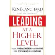 Leading at a Higher Level : Blanchard on Leadership and Creating High Performing Organizations by Blanchard, Ken, 9780131443907