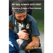 My Dog Always Eats First: Homeless People and Their Animals by Irvine, Leslie, 9781626373907