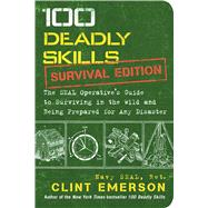 100 Deadly Skills: Survival Edition The SEAL Operative's Guide to Surviving in the Wild and Being Prepared for Any Disaster by Emerson, Clint, 9781501143908