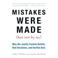 Mistakes Were Made (But Not by Me): Why We Justify Foolish Beliefs, Bad Decisions, and Hurtful Acts by Tavris, Carol, 9780156033909