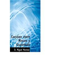 Cuestion entre Mexico y Guatemala by Martsnez, D. Miguel, 9780559333910
