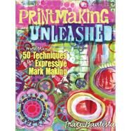 Printmaking Unleashed: More Than 50 Techniques for Expressive Mark Making by Bautista, Traci, 9781440333910