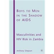 Boys to Men in the Shadow of AIDS Masculinities and HIV Risk in Zambia by Simpson, Anthony, 9780230613911