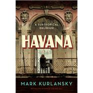 Havana A Subtropical Delirium by Kurlansky, Mark, 9781632863911