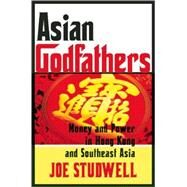 Asian Godfathers Money and Power in Hong Kong and Southeast Asia by Studwell, Joe, 9780802143914