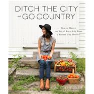 Ditch the City and Go Country How to Master the Art of Rural Life From a Former City Dweller by Hessler, Alissa, 9781624143915