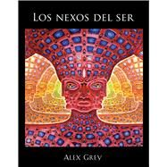 Los nexos del ser / The Nexus of Being by Grey, Alex; Grey, Allyson; Rodeiro, Manuel, 9781620553916
