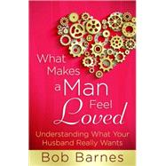 What Makes a Man Feel Loved: Understanding What Your Husband Really Wants by Barnes, Bob, 9780736953917