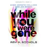 While You Were Gone (Duplexity, Part II) by NICHOLS, AMY K., 9780385753920