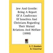Jew and Gentile : Being A Report of A Conference of Israelites and Christians Regarding Their Mutual Relations and Welfare (1890) by Goodwin, E. P.; Felsenthal, B.; Hirsch, E. G., 9780548723920
