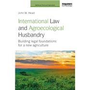 International Law and Agroecological Husbandry: Building legal foundations for a new agriculture by Head; John W., 9781138213920