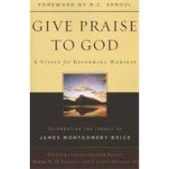 Give Praise to God: A Vision for Reforming Worship: Celebrating the Legacy of James Montgomery Boice by Philip G Ryken, 9781596383920
