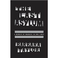The Last Asylum: A Memoir of Madness in Our Times by Taylor, Barbara, 9780226273921