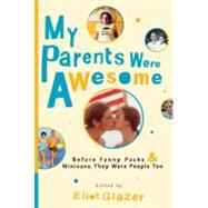 My Parents Were Awesome : Before Fanny Packs and Minivans, They Were People Too by Glazer, Eliot, 9780345523921