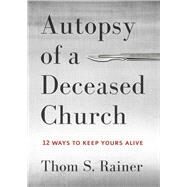 Autopsy of a Deceased Church 12 Ways to Keep Yours Alive by Rainer, Thom S., 9781433683923