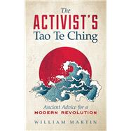 The Activist's Tao Te Ching Ancient Advice for a Modern Revolution by Martin, William, 9781608683925