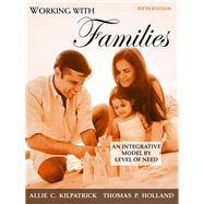 Working with Families An Integrative Model by Level of Need by Kilpatrick, Allie C.; Holland, Thomas P., 9780205673926
