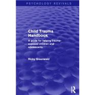 Child Trauma Handbook: A Guide for Helping Trauma-Exposed Children and Adolescents by Greenwald; Ricky, 9781138933927