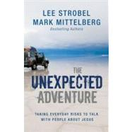 Unexpected Adventure : Taking Everyday Risks to Talk with People about Jesus by Lee Strobel and Mark Mittelberg, Bestselling Authors, 9780310283928