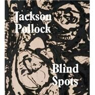 Blind Spots: Jackson Pollock by Delahunty, Gavin; Applin, Jo; Fried, Michael; Straine, Stephanie, 9781849763929