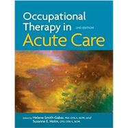 Occupational Therapy in Acute Care, 2nd Edition by Helene Smith-Gabai, PhD, OTR/L, BCPR, and Suzanne Holm, OTD, OTR/L, BCPR, 9781569003930