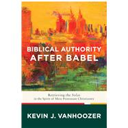 Biblical Authority After Babel by Vanhoozer, Kevin J., 9781587433931