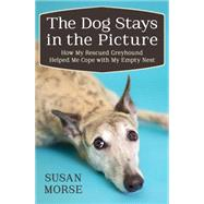 The Dog Stays in the Picture: Life Lessons from a Rescued Greyhound by Morse, Susan, 9781497643932