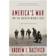 America's War for the Greater Middle East by Bacevich, Andrew J., 9780553393934