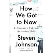 How We Got to Now Six Innovations That Made the Modern World by Johnson, Steven, 9781594633935
