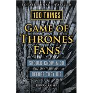 100 Things Game of Thrones Fans Should Know & Do Before They Die by Kaiser, Rowan, 9781629373935