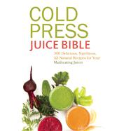 Cold Press Juice Bible 300 Delicious, Nutritious, All-Natural Recipes for Your Masticating Juicer by Sussman, Lisa, 9781612433936