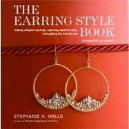 The Earring Style Book: Making Designer Earrings, Capturing Celebrity Style, and Getting the Look for Less by Wells, Stephanie, 9780307463937