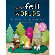 Wee Felt Worlds; Sweet Little Scenes to Needle Felt by Amanda Carestio, 9781454703938