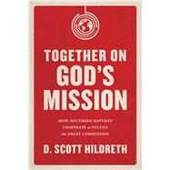 Together on God's Mission How Southern Baptists Cooperate to Fulfill the Great Commission by Hildreth, D. Scott, 9781433643941