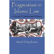 Pragmatism in Islamic Law: A Social and Intellectual History by Ibrahim, Ahmed Fekry, 9780815633945