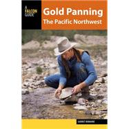 Gold Panning the Pacific Northwest: A Guide to the Area's Best Sites for Gold by Romaine, Garret, 9781493003945