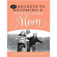 10 Secrets to Becoming a Worry-free Mom by McMenamin, Cindi, 9780736963947