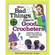 When Bad Things Happen to Good Crocheters by Singer, Beth Wolfensberger, 9781627103947
