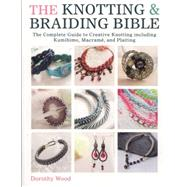 The Knotting & Braiding Bible: The Complete Guide to Creative Knotting Including Kumihimo, Macrame and Plaiting by Wood, Dorothy, 9781446303948