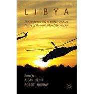 Libya, the Responsibility to Protect and the Future of Humanitarian Intervention by Hehir, Aidan; Murray, Robert, 9781137273949