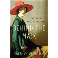 Behind the Mask The Life of Vita Sackville-West by Dennison, Matthew, 9781250033949