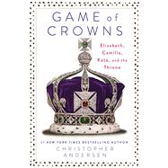 Game of Crowns Elizabeth, Camilla, Kate, and the Throne by Andersen, Christopher, 9781476743950