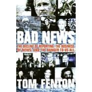 Bad News : The Decline of Reporting, the Business of News, and the Danger to Us All by Fenton, Tom, 9780060853952