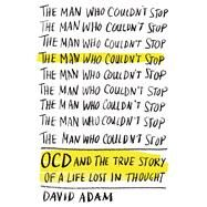 The Man Who Couldn't Stop OCD and the True Story of a Life Lost in Thought by Adam, David, 9780374223953