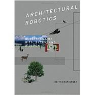 Architectural Robotics: Ecosystems of Bits, Bytes, and Biology by Green, Keith Evan, 9780262033954